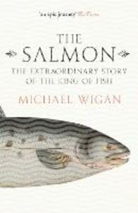 The Salmon: The Extraordinary Story of the King of Fish - Michael Wigan - cover