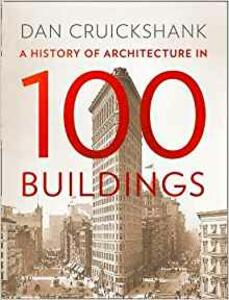 A History of Architecture in 100 Buildings - Dan Cruickshank - cover