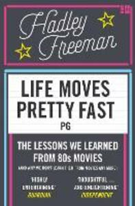 Life Moves Pretty Fast: The Lessons We Learned from Eighties Movies (and Why We Don't Learn Them from Movies Any More) - Hadley Freeman - cover