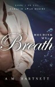Ebook in inglese Holding My Breath (Carried Away, Book 2) Hartnett, AM