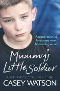 Mummy's Little Soldier: A Troubled Child. an Absent Mum. a Shocking Secret. - Casey Watson - cover