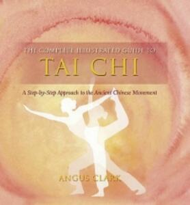 The Complete Illustrated Guide To - Tai Chi: A Step-by-step Approach To The Ancient Chinese Movement - Angus Clark - cover