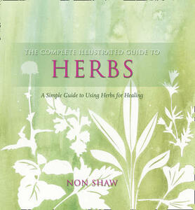 The Complete Illustrated Guide To - Herbs: A Simple Guide To Using HerbsFor Healing - Non Shaw - cover
