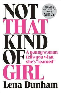 """Not That Kind of Girl: A Young Woman Tells You What She's """"Learned"""" - Lena Dunham - cover"""