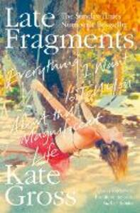 Late Fragments: Everything I Want to Tell You (About This Magnificent Life) - Kate Gross - cover