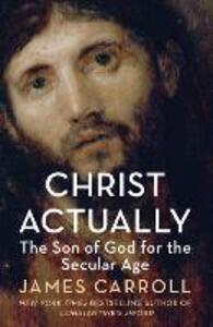 Christ Actually: The Son of God for the Secular Age - James Carroll - cover