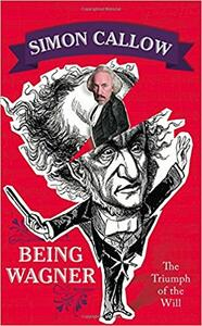 Being Wagner: The Triumph of the Will - Simon Callow - cover