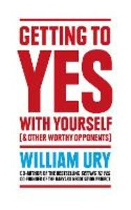 Getting to Yes with Yourself: And Other Worthy Opponents - William Ury - cover
