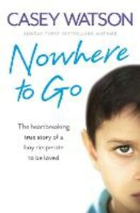 Ebook in inglese Nowhere to Go: The heartbreaking true story of a boy desperate to be loved Watson, Casey