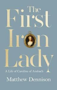 The First Iron Lady: A Life of Caroline of Ansbach - Matthew Dennison - cover