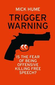 Trigger Warning: Is the Fear of Being Offensive Killing Free Speech? - Mick Hume - cover