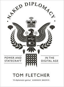 Naked Diplomacy: Power and Statecraft in the Digital Age - Tom Fletcher - cover