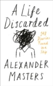 A Life Discarded: 148 Diaries Found in a Skip - Alexander Masters - cover