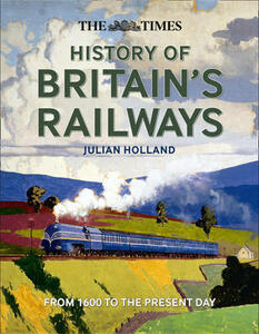 The Times History of Britain's Railways: From 1600 to the Present Day - Julian Holland - cover