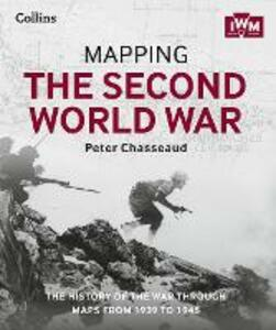 Mapping the Second World War: The History of the War Through Maps from 1939 to 1945 - Peter Chasseaud,The Imperial War Museum - cover