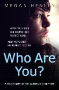 Ebook in inglese Who Are You?: With one click she found her perfect man. And he found his perfect victim. A true story of the ultimate deception. Henley, Megan , Watson Brown, Linda