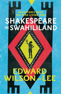 Shakespeare in Swahililand: Adventures with the Ever-Living Poet - Edward Wilson-Lee - cover