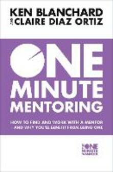 One Minute Mentoring: How to Find and Work with a Mentor - and Why You'Ll Benefit from Being One - Ken Blanchard,Claire Diaz-Ortiz - cover