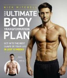 Your Ultimate Body Transformation Plan: Get into the Best Shape of Your Life - in Just 12 Weeks - Nick Mitchell - cover