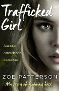 Trafficked Girl: Abused. Abandoned. Exploited. This is My Story of Fighting Back. - Zoe Patterson - cover