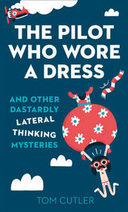 The Pilot Who Wore a Dress: And Other Dastardly Lateral Thinking Mysteries - Tom Cutler - cover
