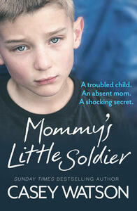 Mommy's Little Soldier: A Troubled Child. an Absent Mom. a Shocking Secret. - Casey Watson - cover