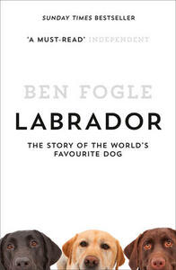 Labrador: The Story of the World's Favourite Dog - Ben Fogle - cover