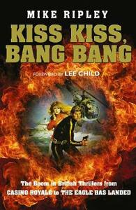 Kiss Kiss, Bang Bang: The Boom in British Thrillers from Casino Royale to the Eagle Has Landed - Mike Ripley - cover