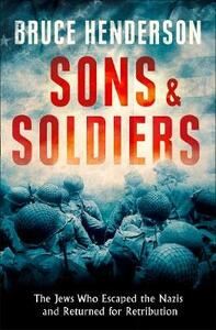 Sons and Soldiers: The Jews Who Escaped the Nazis and Returned for Retribution - Bruce Henderson - cover