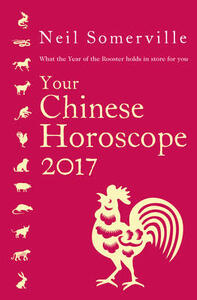 Your Chinese Horoscope 2017: What the Year of the Rooster Holds in Store for You - Neil Somerville - cover