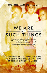 We Are Not Such Things: A Murder in a South African Township and the Search for Truth and Reconciliation - Justine Van der Leun - cover