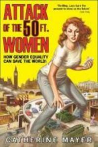 Attack of the 50 Ft. Women: How Gender Equality Can Save the World! - Catherine Mayer - cover