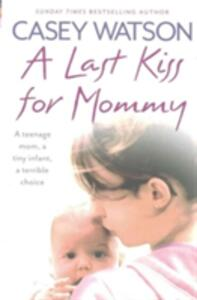 A Last Kiss for Mommy: A Teenage Mom, a Tiny Infant, a Desperate Decision - Casey Watson - cover