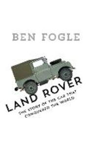 Land Rover: The Story of the Car That Conquered the World - Ben Fogle - cover