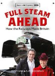 Full Steam Ahead: How the Railways Made Britain - Peter Ginn,Ruth Goodman - cover