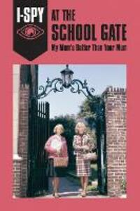 I-SPY AT THE SCHOOL GATE: My Mum's Better Than Your Mum - Sam Jordison - cover
