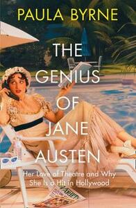 The Genius of Jane Austen: Her Love of Theatre and Why She is a Hit in Hollywood - Paula Byrne - cover