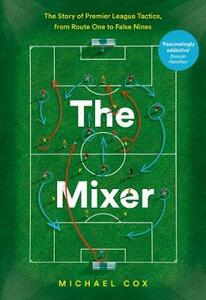 The Mixer: The Story of Premier League Tactics, from Route One to False Nines - Michael Cox - cover