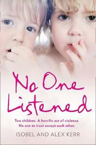 No One Listened: Two Children Caught in a Tragedy with No One Else to Trust Except for Each Other - Alex Kerr,Isobel Kerr - cover