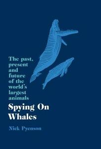 Spying on Whales: The Past, Present and Future of the World's Largest Animals - Nicholas Pyenson - cover