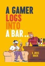 A Gamer Logs In to a Bar...: A Joke Book