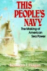 This People's Navy: The Making of American Sea Power - Kenneth J. Hagan - cover