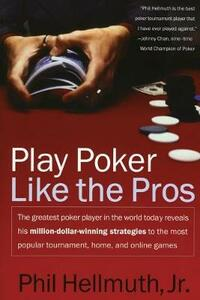 Play Poker Like the Pros: The greatest poker player in the world today reveals his million-dollar-winning strategies to the most popular tournament, home and online games - Phil Hellmuth - cover