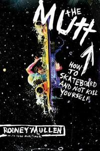 The Mutt: How to Skateboard and Not Kill Yourself - Rodney Mullen,Sean Mortimer - cover