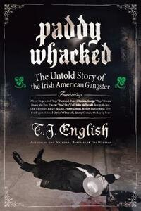 Paddy Whacked: The Untold Story of the Irish American Gangster - T. J. English - cover