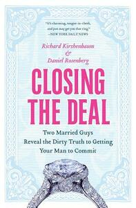 Closing the Deal: Two Married Guys Reveal the Dirty Truth to Getting Your Man to Commit - Richard Kirshenbaum,Daniel Rosenberg - cover