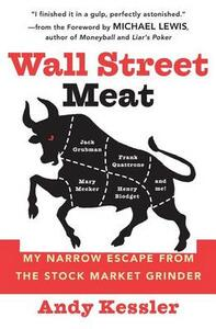 Wall Street Meat: My Narrow Escape from the Stock Market Grinder That Chewed up Jack Grubman, Frank Quattrone, Mary Meeker and Henry Blodget - Andy Kessler - cover