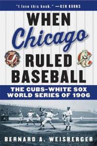 When Chicago Ruled Baseball: The Cubs-White Sox World Series of 1906 - Bernard A Weisberger - cover