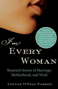 I'm Every Woman: Remixed Stories of Marriage, Motherhood, and Work - Lonnae O'Neal Parker - cover