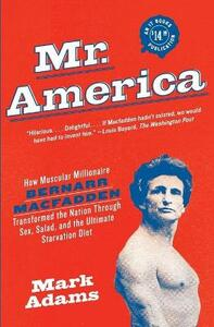 Mr. America: How Muscular Millionaire Bernarr Macfadden Transformed the Nation Through Sex, Salad, and the Ultimate Starvation Diet - Mark Adams - cover
